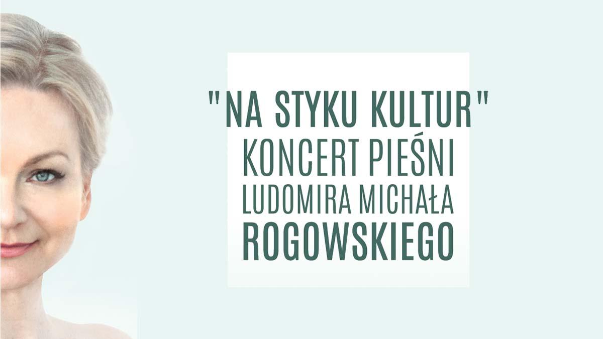 """Koncert pieśni Ludomira Michała Rogowskiego """"Na styku kultur"""""""
